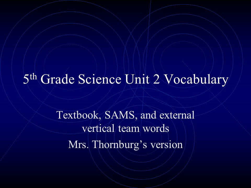 5 th Grade Science Unit 2 Vocabulary Textbook, SAMS, and external vertical team words Mrs. Thornburgs version