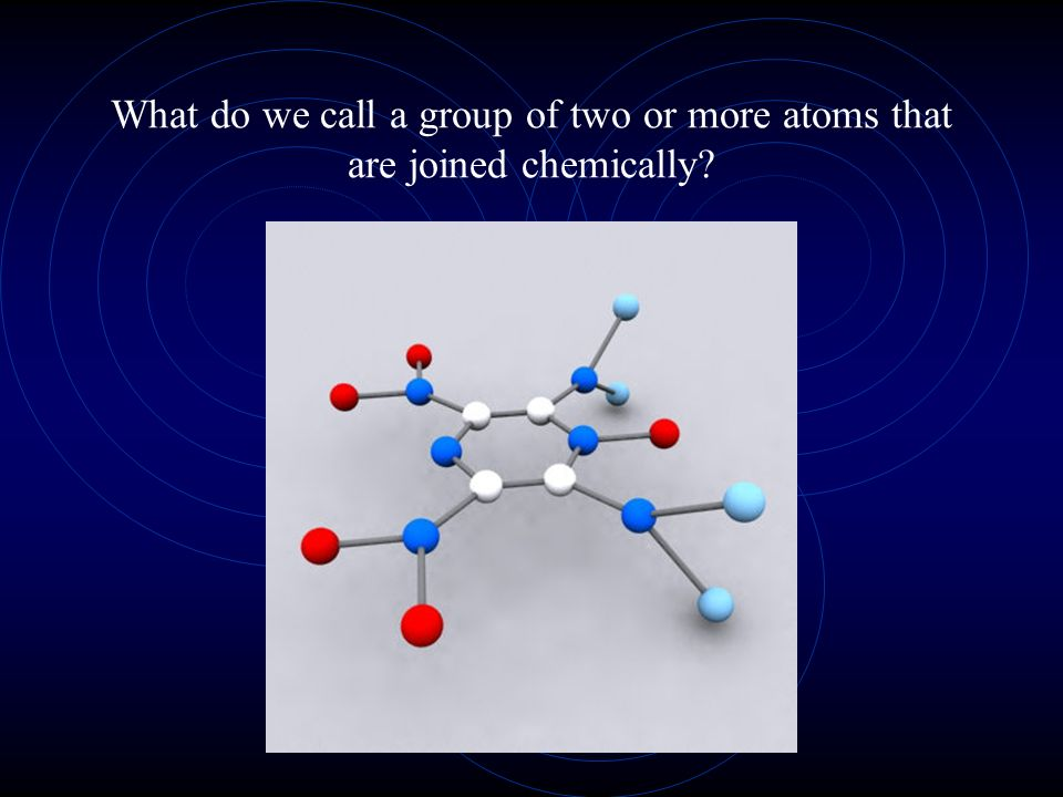 What do we call a group of two or more atoms that are joined chemically?