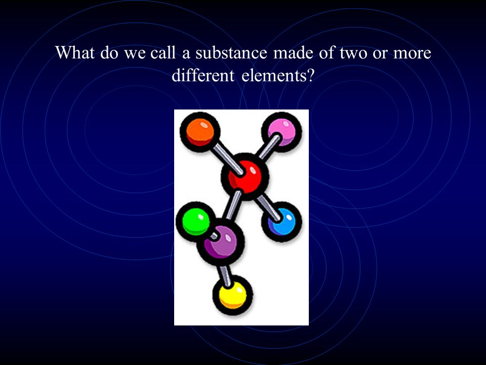 What do we call a substance made of two or more different elements?