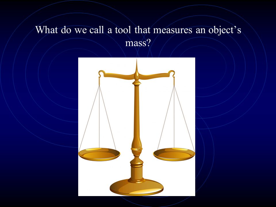 What do we call a tool that measures an objects mass?