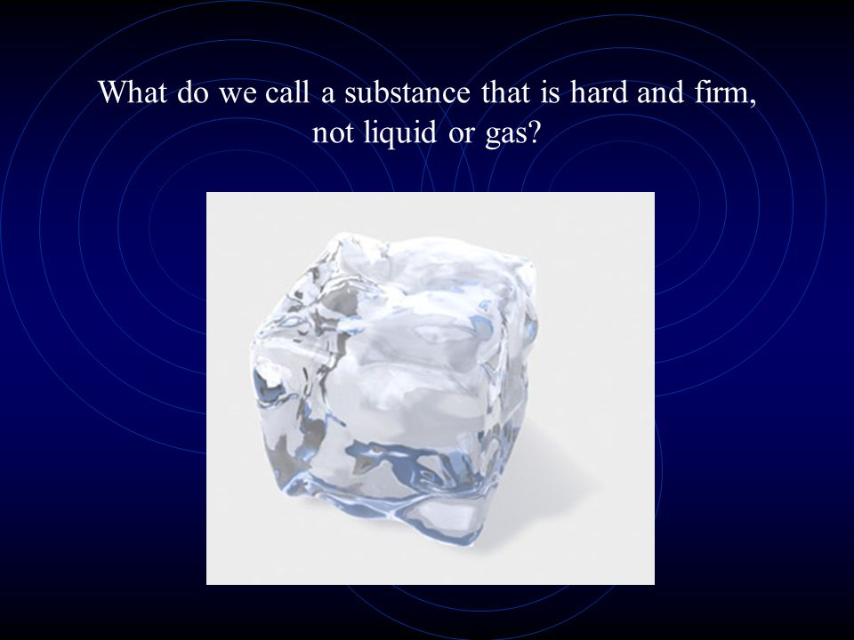 What do we call a substance that is hard and firm, not liquid or gas?