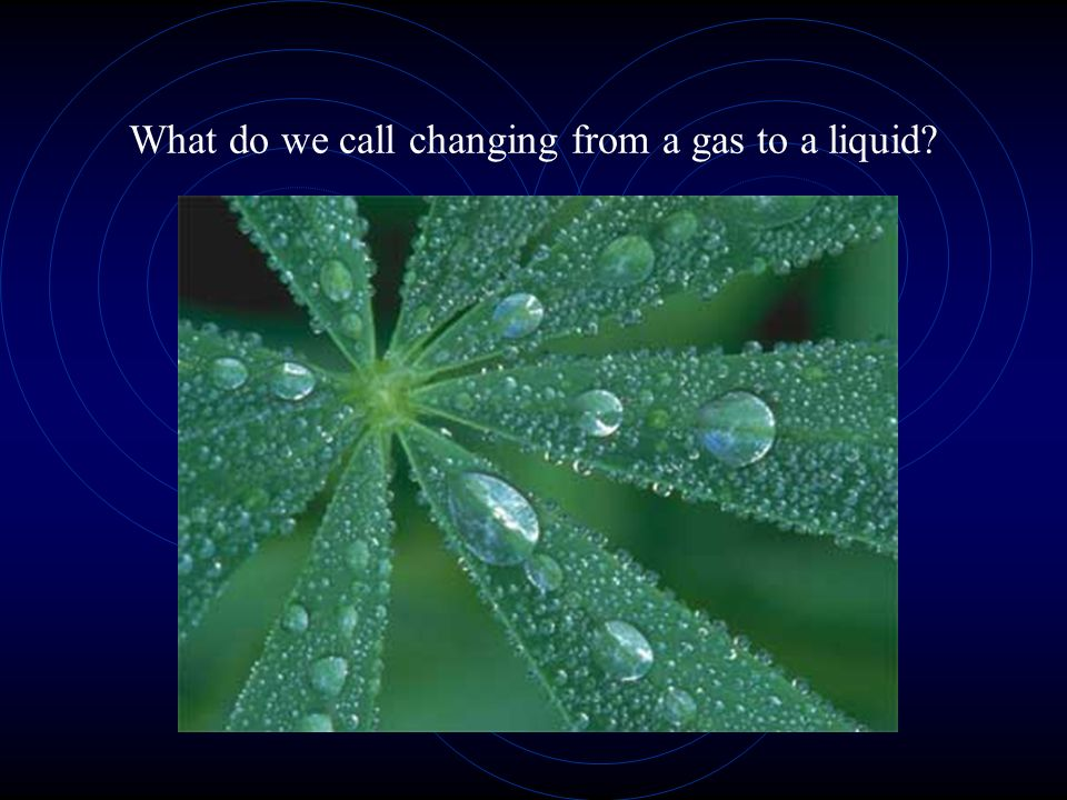 What do we call changing from a gas to a liquid?