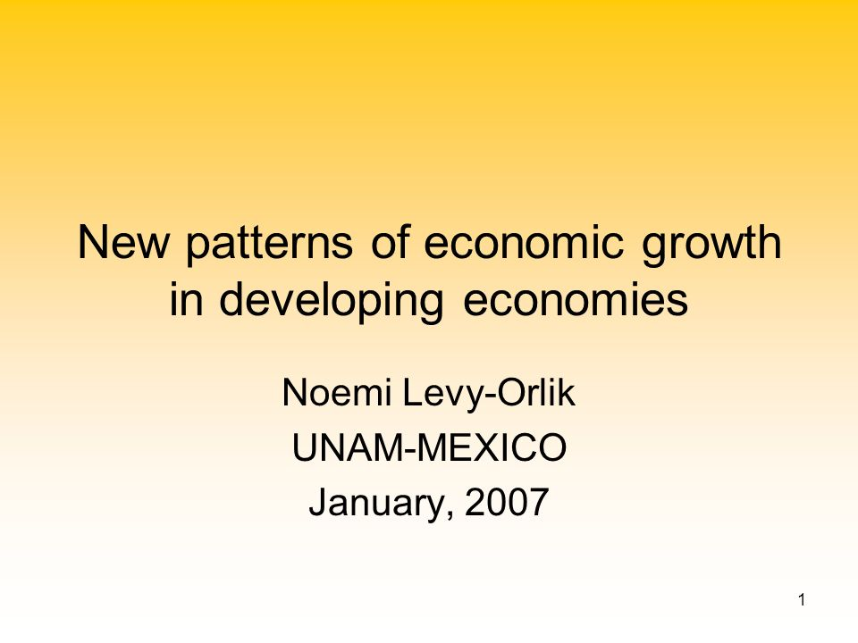 1 New patterns of economic growth in developing economies Noemi Levy-Orlik UNAM-MEXICO January, 2007