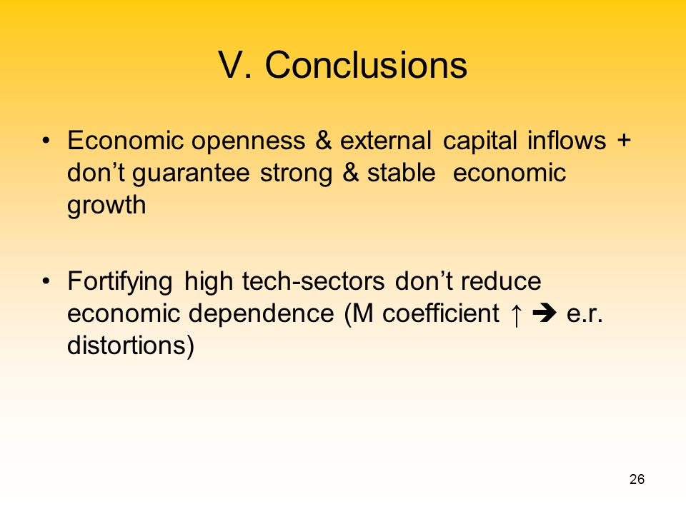 26 V. Conclusions Economic openness & external capital inflows + dont guarantee strong & stable economic growth Fortifying high tech-sectors dont redu