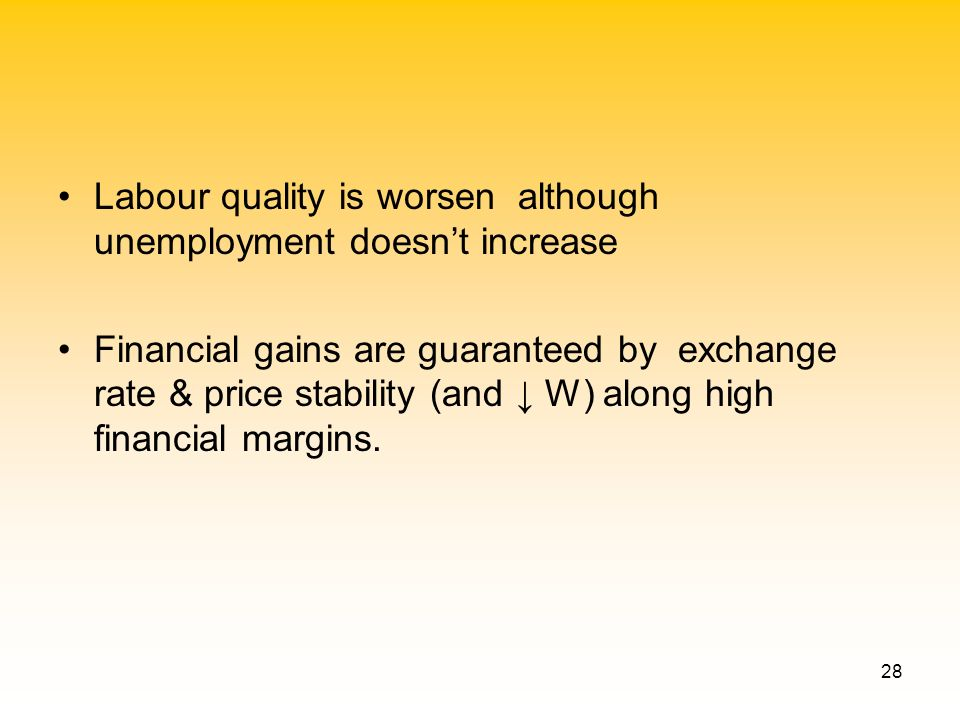 28 Labour quality is worsen although unemployment doesnt increase Financial gains are guaranteed by exchange rate & price stability (and W) along high