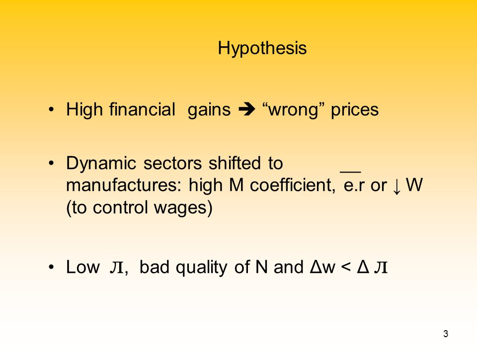 3 Hypothesis High financial gains wrong prices Dynamic sectors shifted to __ manufactures: high M coefficient, e.r or W (to control wages) Low л, bad