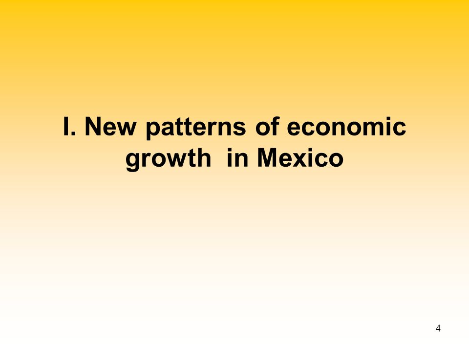4 I. New patterns of economic growth in Mexico