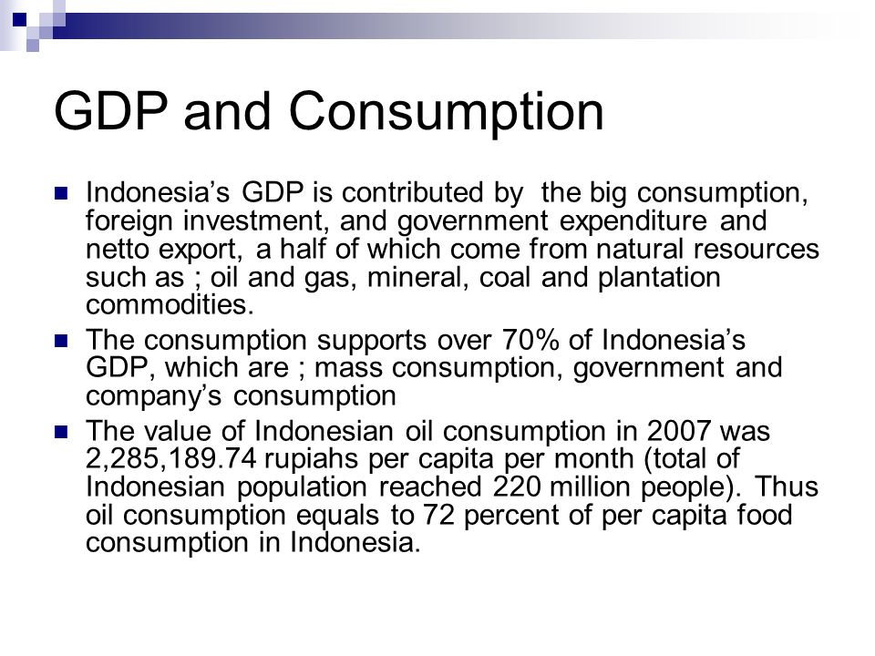GDP and Consumption Indonesias GDP is contributed by the big consumption, foreign investment, and government expenditure and netto export, a half of which come from natural resources such as ; oil and gas, mineral, coal and plantation commodities.