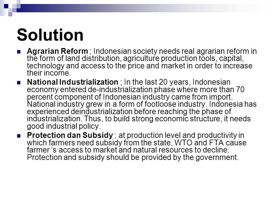 Solution Agrarian Reform ; Indonesian society needs real agrarian reform in the form of land distribution, agriculture production tools, capital, technology and access to the price and market in order to increase their income.