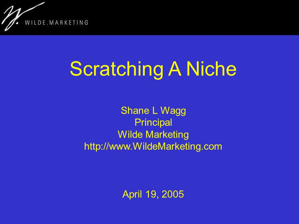 Scratching A Niche Shane L Wagg Principal Wilde Marketing http://www.WildeMarketing.com April 19, 2005
