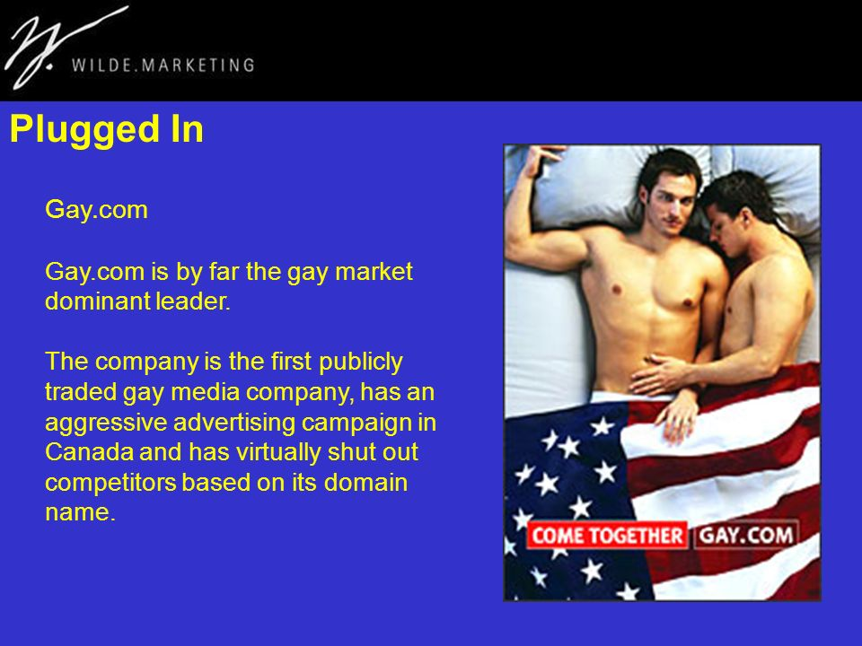 Plugged In Gay.com Gay.com is by far the gay market dominant leader. The company is the first publicly traded gay media company, has an aggressive adv