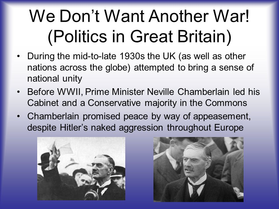 We Dont Want Another War! (Politics in Great Britain) During the mid-to-late 1930s the UK (as well as other nations across the globe) attempted to bri