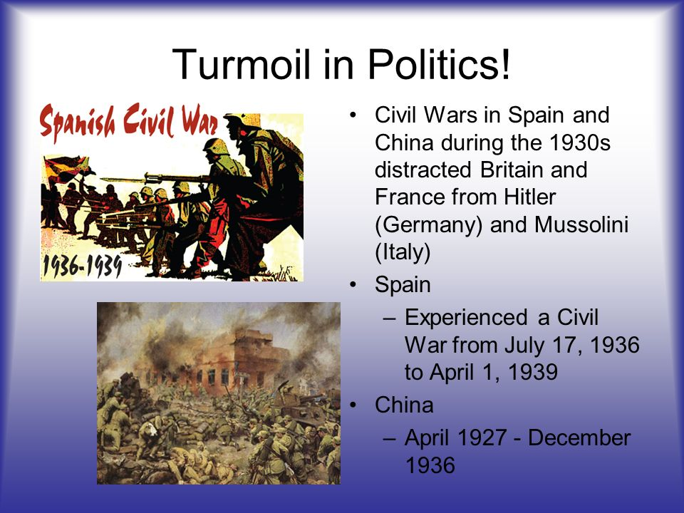 Turmoil in Politics! Civil Wars in Spain and China during the 1930s distracted Britain and France from Hitler (Germany) and Mussolini (Italy) Spain –E