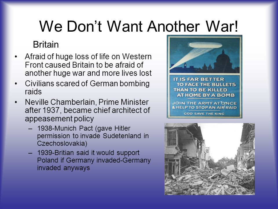 We Dont Want Another War! Afraid of huge loss of life on Western Front caused Britain to be afraid of another huge war and more lives lost Civilians s