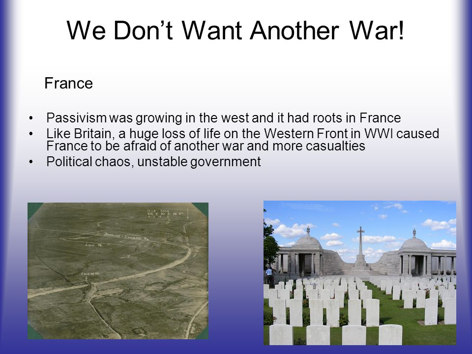 We Dont Want Another War! Passivism was growing in the west and it had roots in France Like Britain, a huge loss of life on the Western Front in WWI c