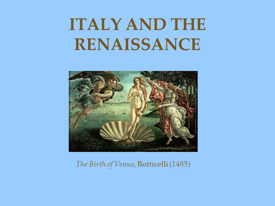 ITALY AND THE RENAISSANCE The Birth of Venus, Botticelli (1485)
