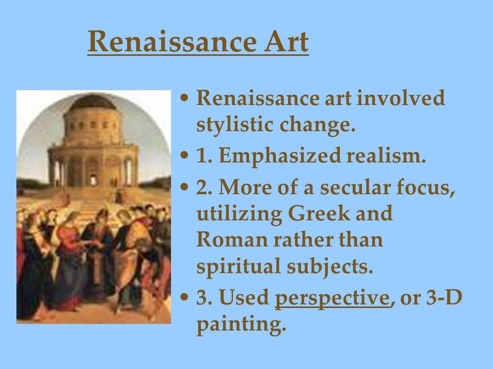Renaissance Art Renaissance art involved stylistic change. 1. Emphasized realism. 2. More of a secular focus, utilizing Greek and Roman rather than sp