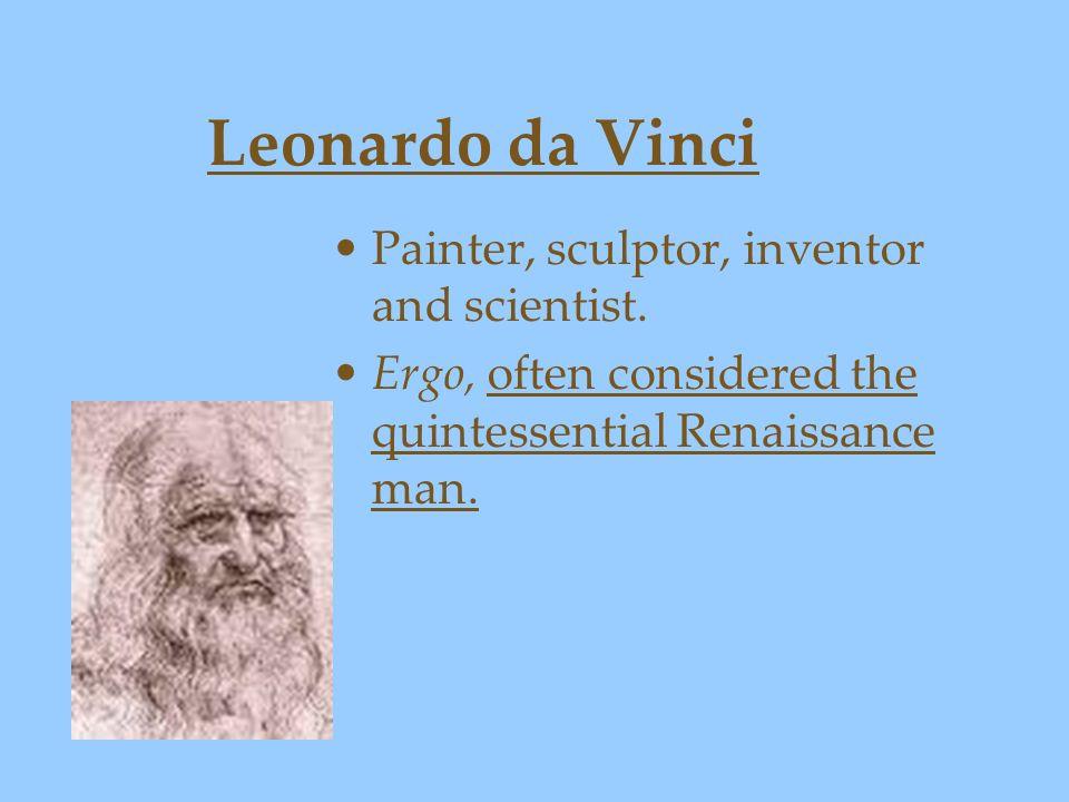 Leonardo da Vinci Painter, sculptor, inventor and scientist. Ergo, often considered the quintessential Renaissance man.