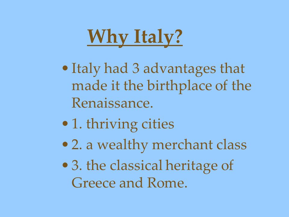Why Italy? Italy had 3 advantages that made it the birthplace of the Renaissance. 1. thriving cities 2. a wealthy merchant class 3. the classical heri