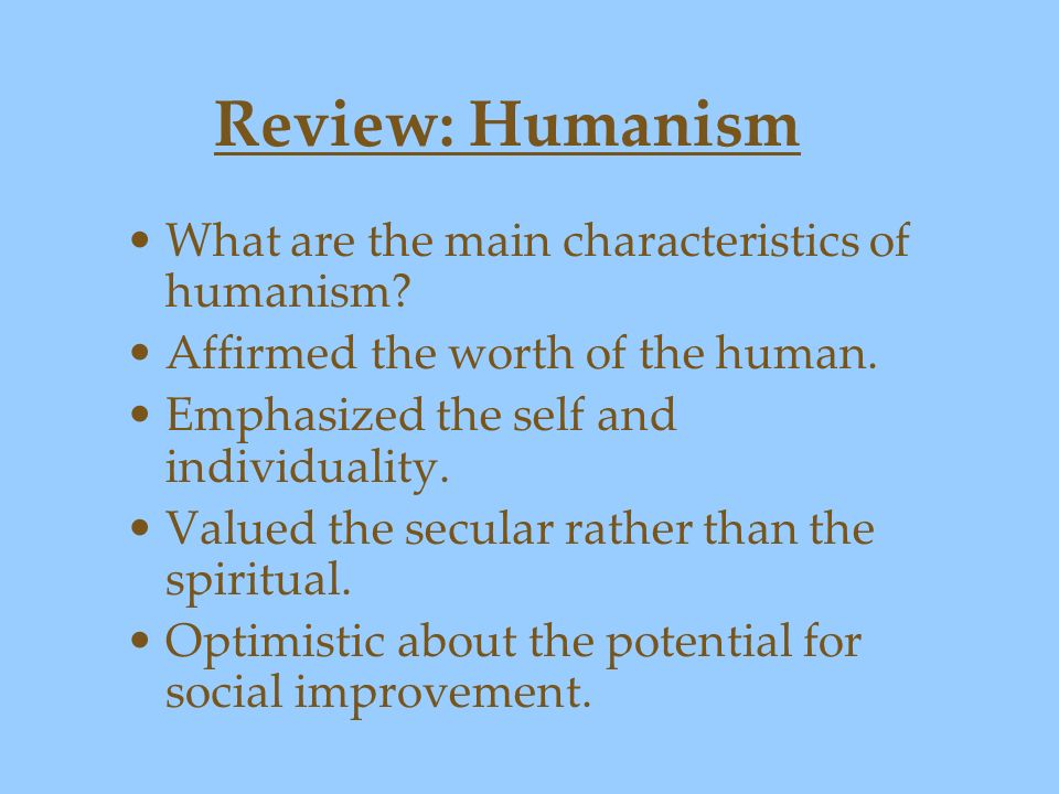 Review: Humanism What are the main characteristics of humanism? Affirmed the worth of the human. Emphasized the self and individuality. Valued the sec