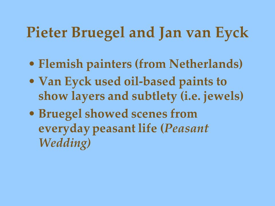Pieter Bruegel and Jan van Eyck Flemish painters (from Netherlands) Van Eyck used oil-based paints to show layers and subtlety (i.e. jewels) Bruegel s