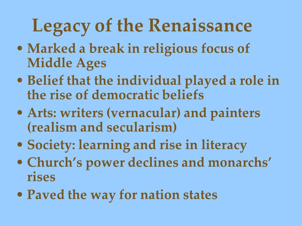 Legacy of the Renaissance Marked a break in religious focus of Middle Ages Belief that the individual played a role in the rise of democratic beliefs