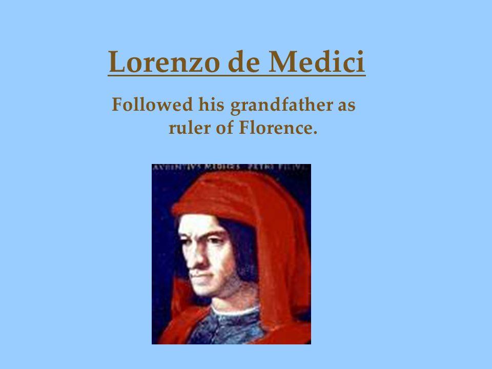 Lorenzo de Medici Followed his grandfather as ruler of Florence.