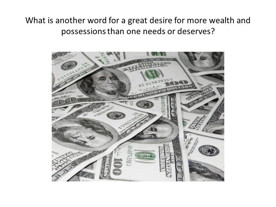 What is another word for a great desire for more wealth and possessions than one needs or deserves?