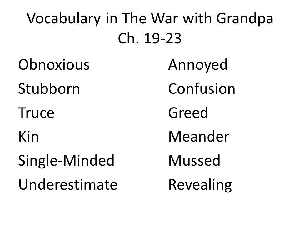 Vocabulary in The War with Grandpa Ch. 19-23 ObnoxiousAnnoyed StubbornConfusion TruceGreed KinMeander Single-MindedMussed UnderestimateRevealing