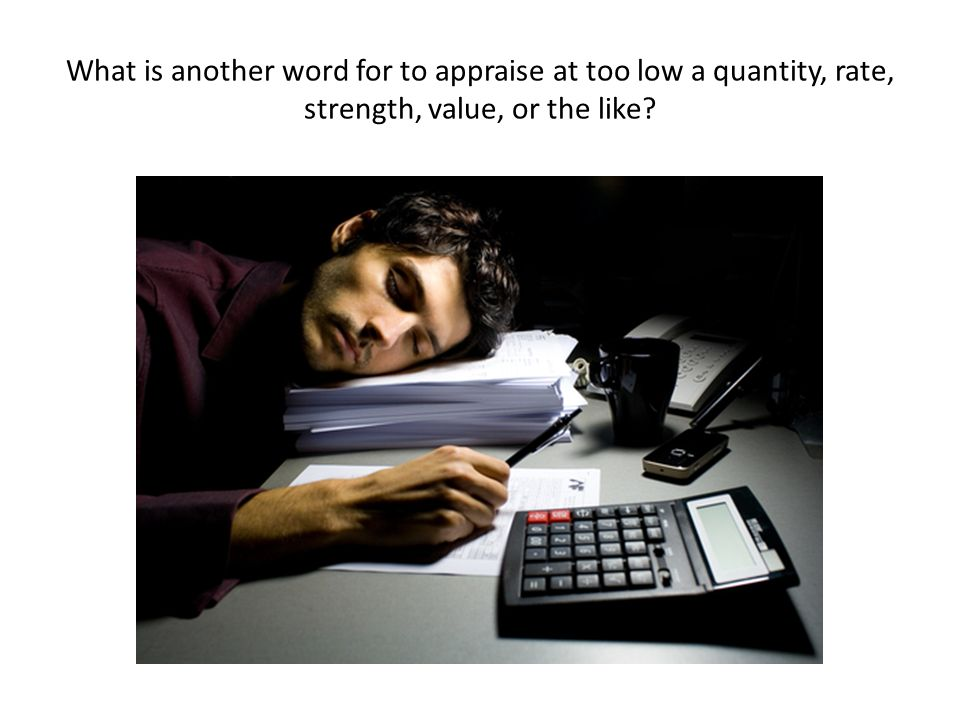 What is another word for to appraise at too low a quantity, rate, strength, value, or the like?