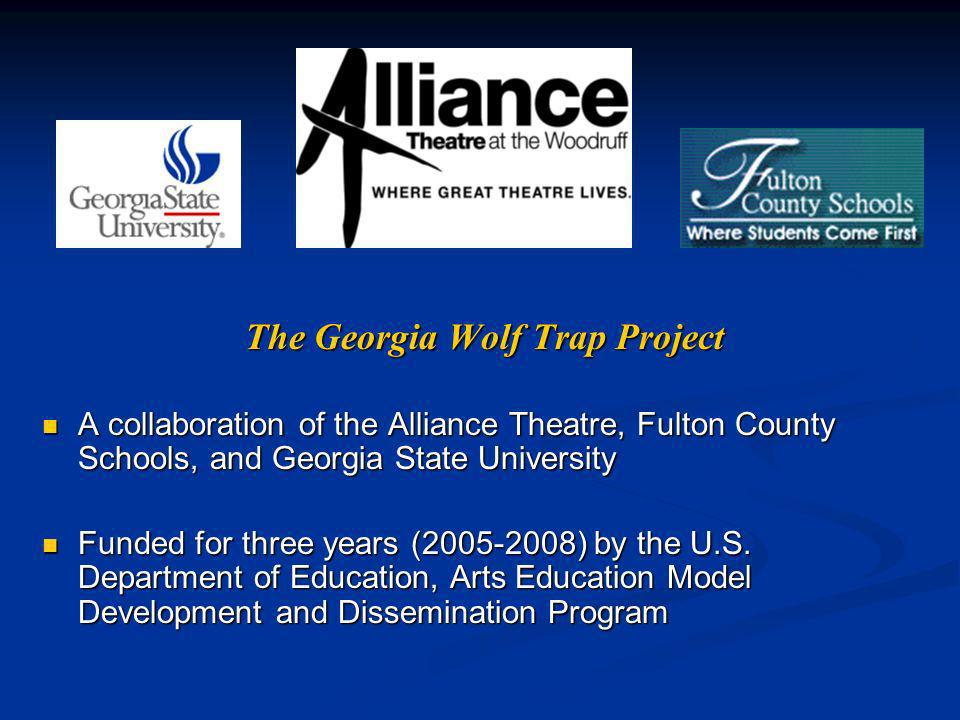 The Georgia Wolf Trap Project A collaboration of the Alliance Theatre, Fulton County Schools, and Georgia State University A collaboration of the Alliance Theatre, Fulton County Schools, and Georgia State University Funded for three years ( ) by the U.S.