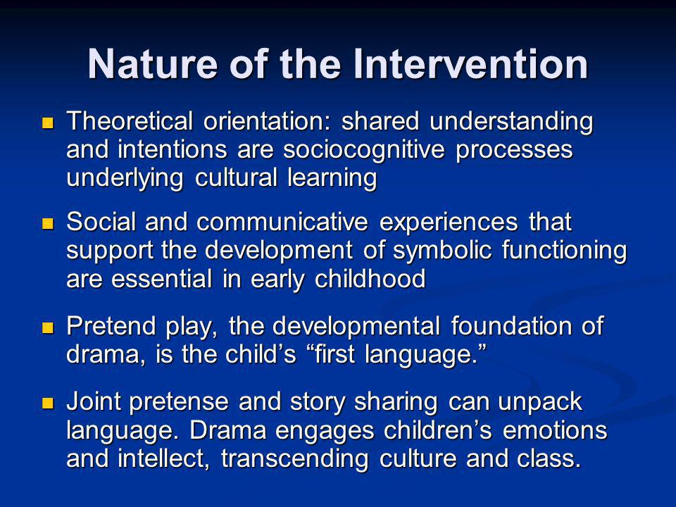 Nature of the Intervention Theoretical orientation: shared understanding and intentions are sociocognitive processes underlying cultural learning Theoretical orientation: shared understanding and intentions are sociocognitive processes underlying cultural learning Social and communicative experiences that support the development of symbolic functioning are essential in early childhood Social and communicative experiences that support the development of symbolic functioning are essential in early childhood Pretend play, the developmental foundation of drama, is the childs first language.