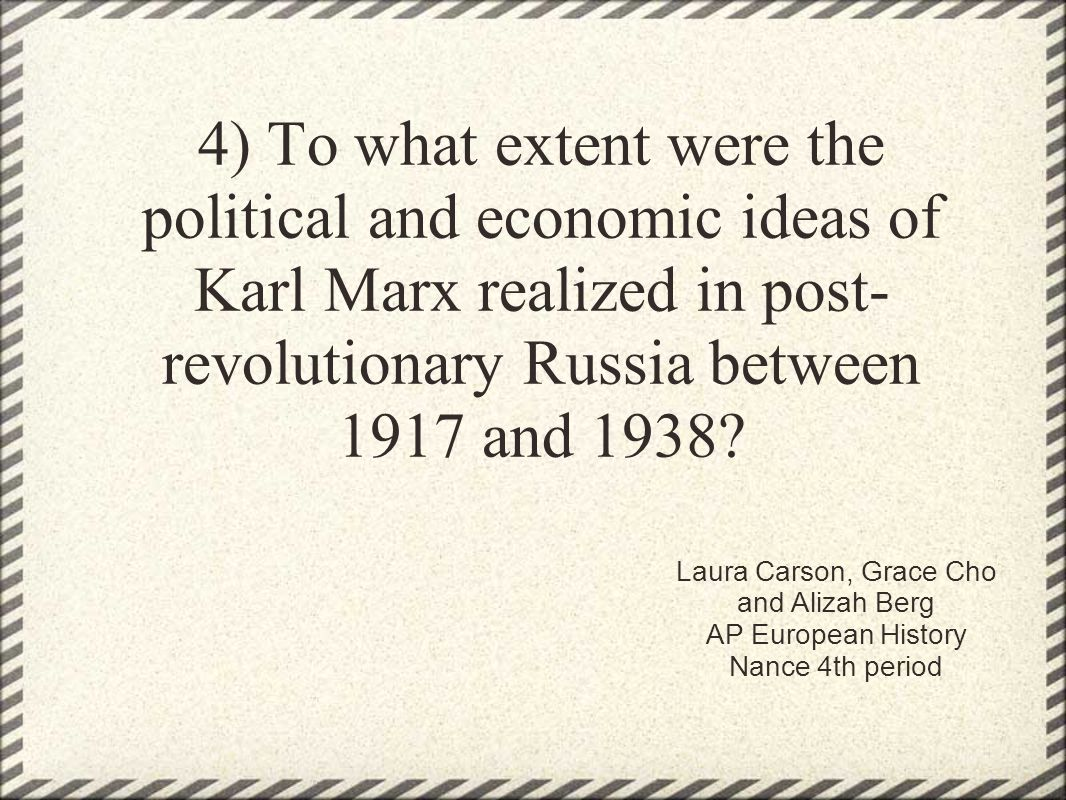 4) To what extent were the political and economic ideas of Karl Marx realized in post- revolutionary Russia between 1917 and 1938? Laura Carson, Grace
