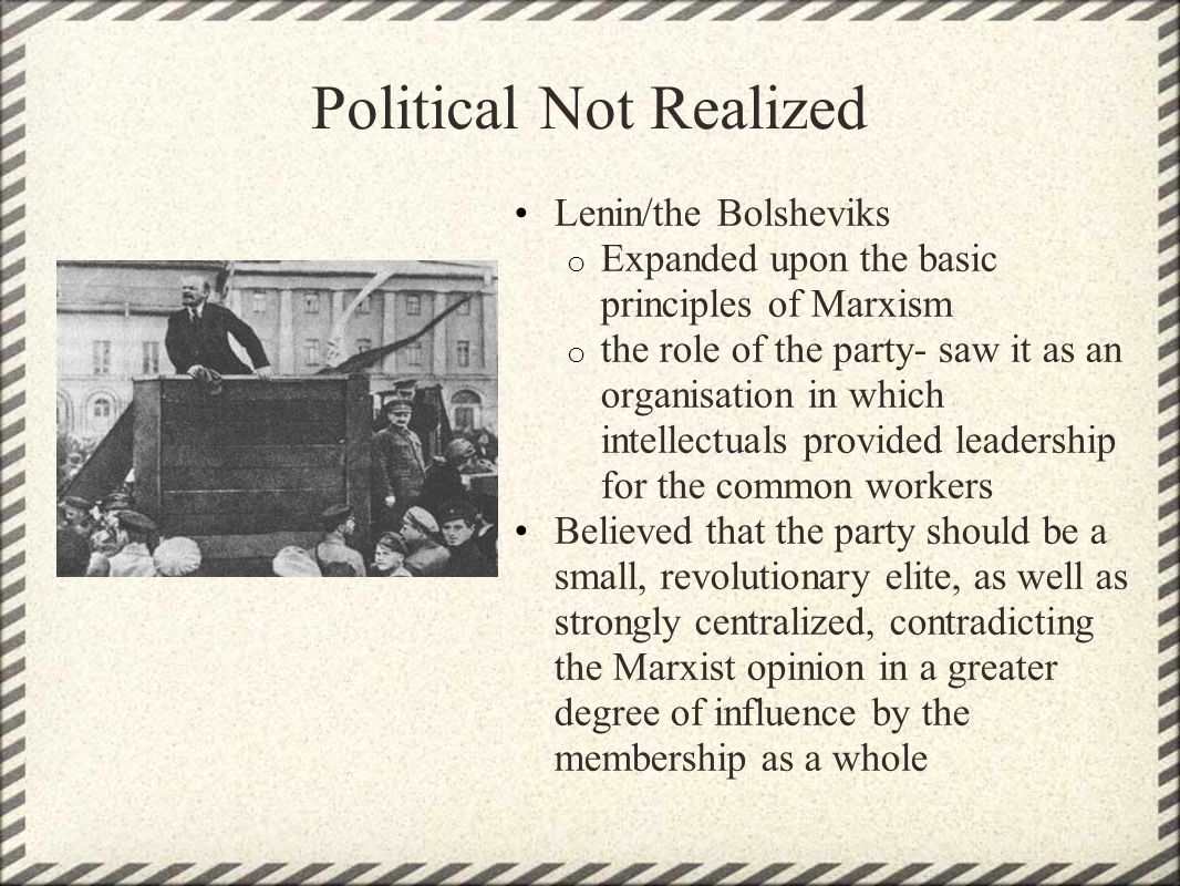 Political Not Realized Lenin/the Bolsheviks o Expanded upon the basic principles of Marxism o the role of the party- saw it as an organisation in whic