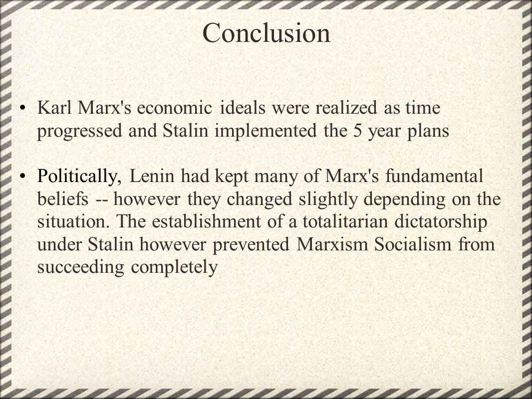 Conclusion Karl Marx's economic ideals were realized as time progressed and Stalin implemented the 5 year plans Politically, Lenin had kept many of Ma