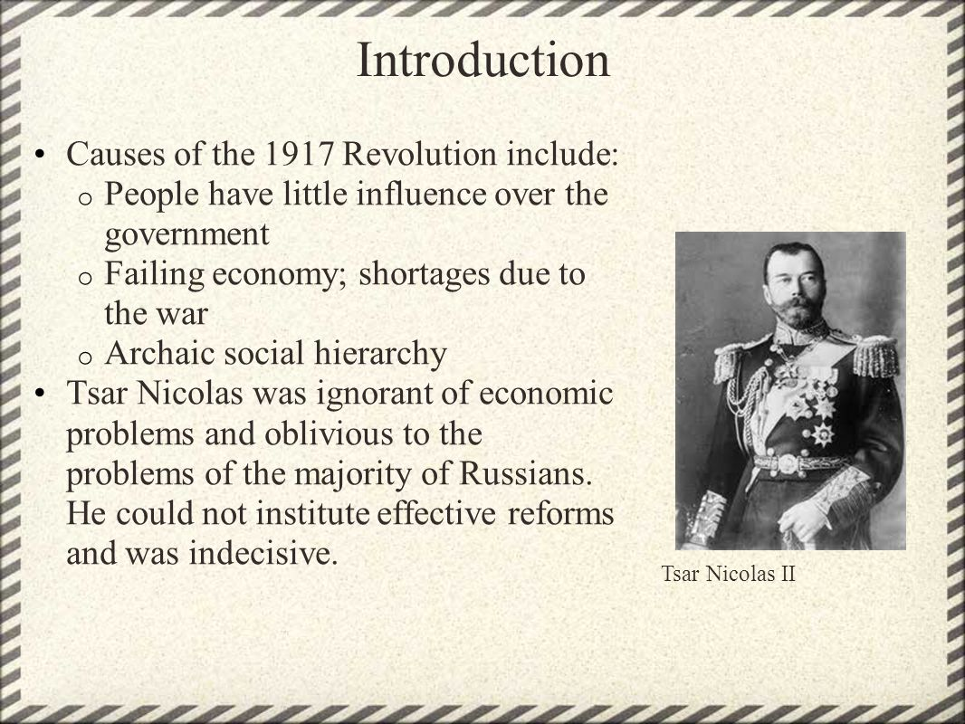 Introduction Causes of the 1917 Revolution include: o People have little influence over the government o Failing economy; shortages due to the war o A