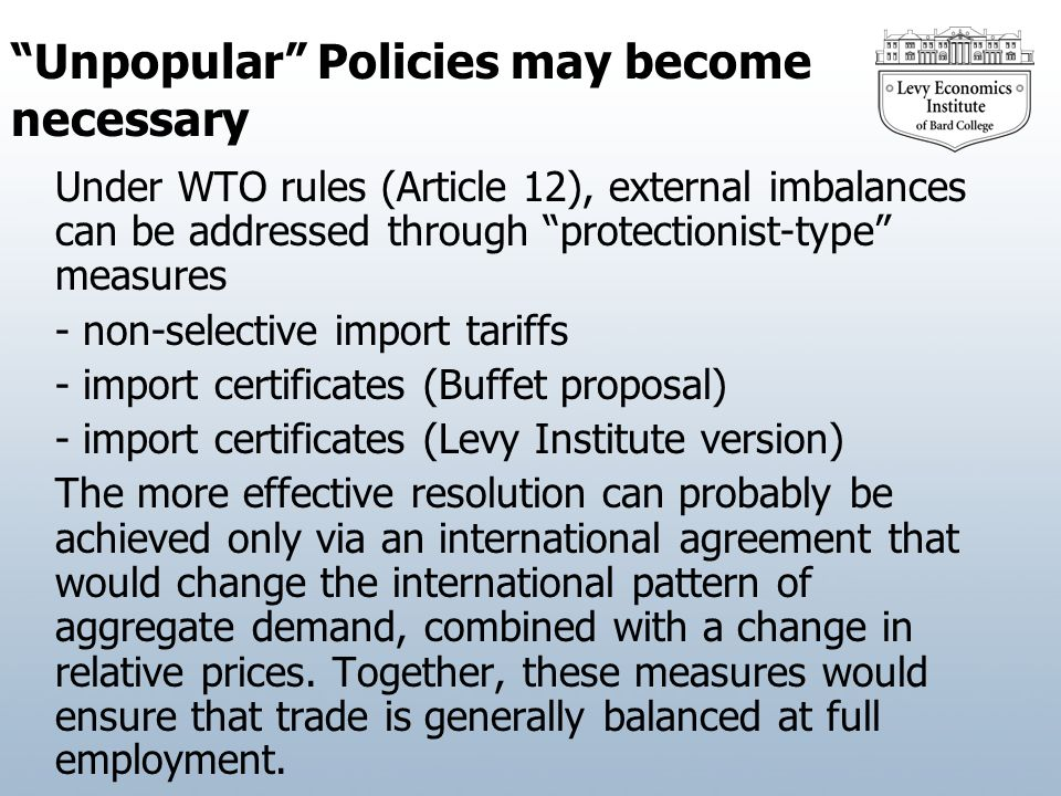 Unpopular Policies may become necessary Under WTO rules (Article 12), external imbalances can be addressed through protectionist-type measures - non-selective import tariffs - import certificates (Buffet proposal) - import certificates (Levy Institute version) The more effective resolution can probably be achieved only via an international agreement that would change the international pattern of aggregate demand, combined with a change in relative prices.