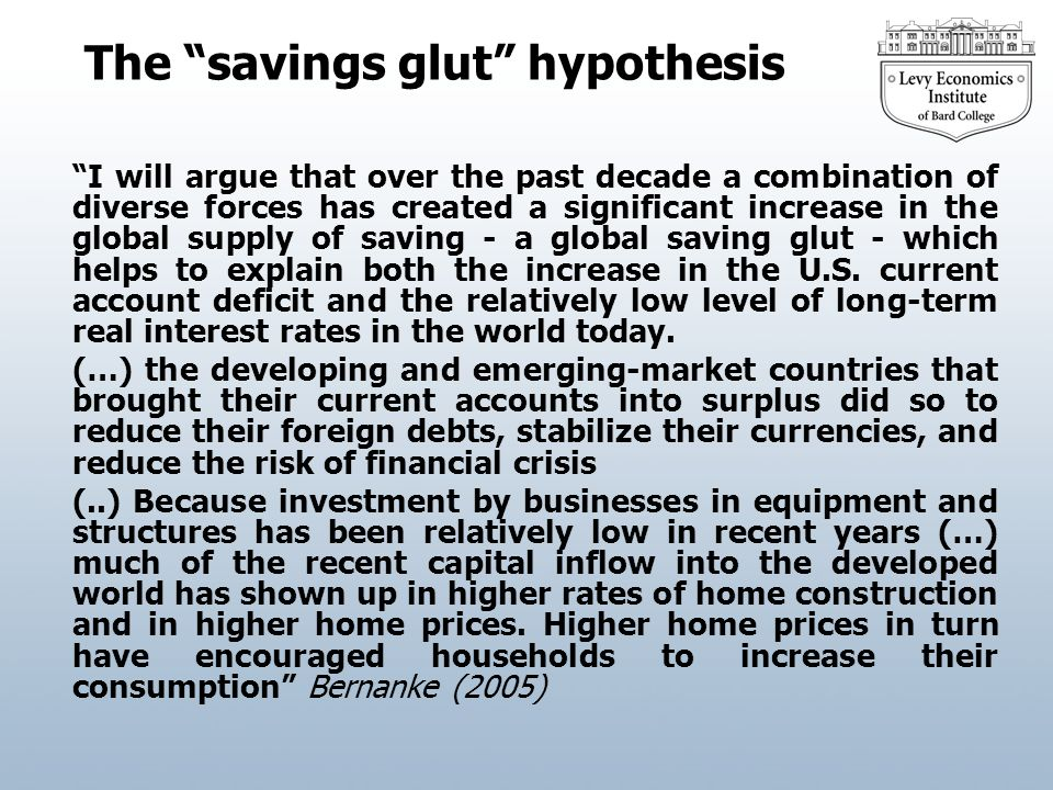 The savings glut hypothesis I will argue that over the past decade a combination of diverse forces has created a significant increase in the global supply of saving - a global saving glut - which helps to explain both the increase in the U.S.