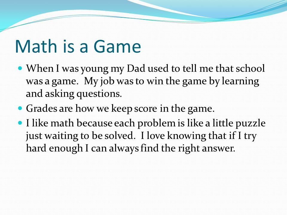 Math is a Game When I was young my Dad used to tell me that school was a game. My job was to win the game by learning and asking questions. Grades are