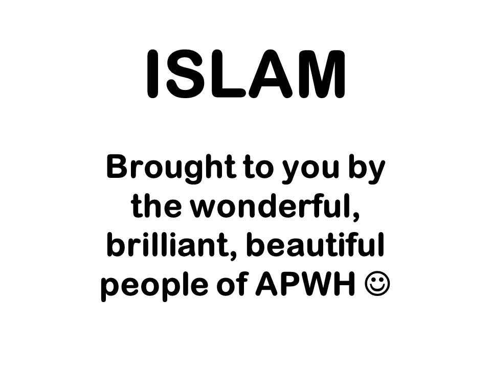 ISLAM Brought to you by the wonderful, brilliant, beautiful people of APWH