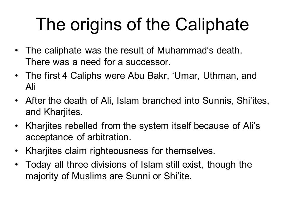 The origins of the Caliphate The caliphate was the result of Muhammads death. There was a need for a successor. The first 4 Caliphs were Abu Bakr, Uma