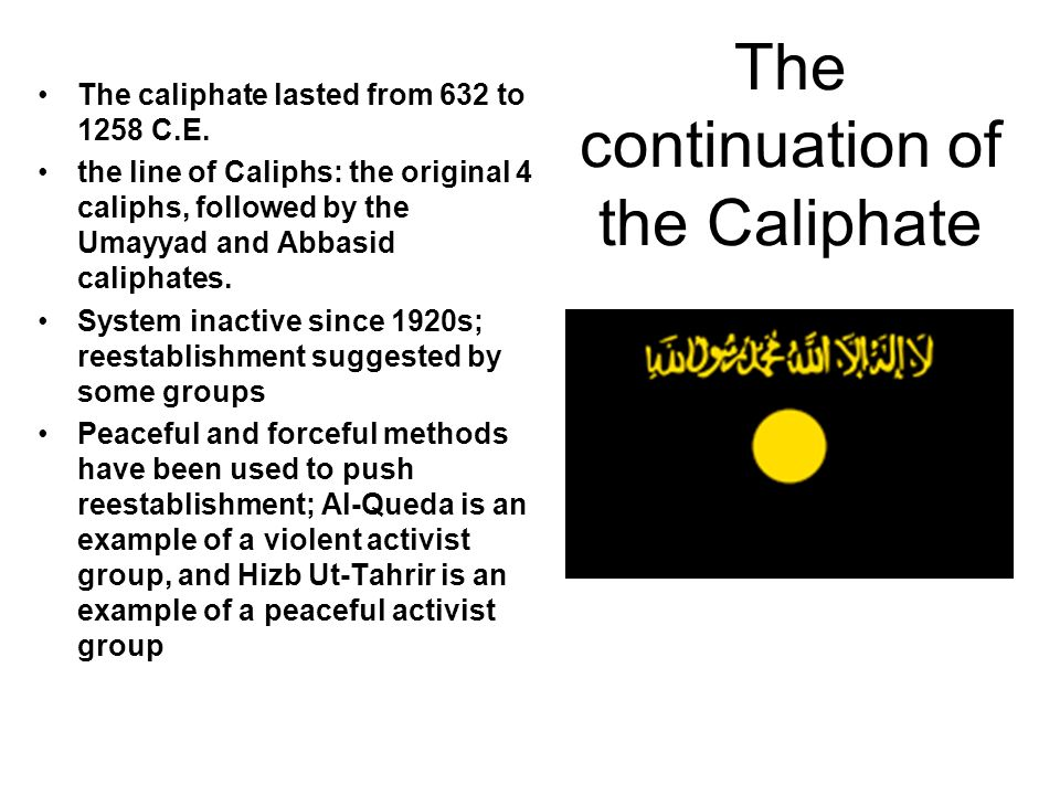 The continuation of the Caliphate The caliphate lasted from 632 to 1258 C.E. the line of Caliphs: the original 4 caliphs, followed by the Umayyad and
