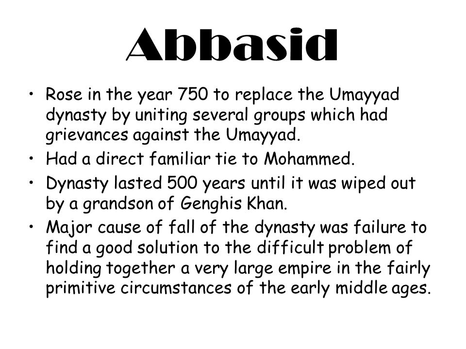 Abbasid Rose in the year 750 to replace the Umayyad dynasty by uniting several groups which had grievances against the Umayyad. Had a direct familiar