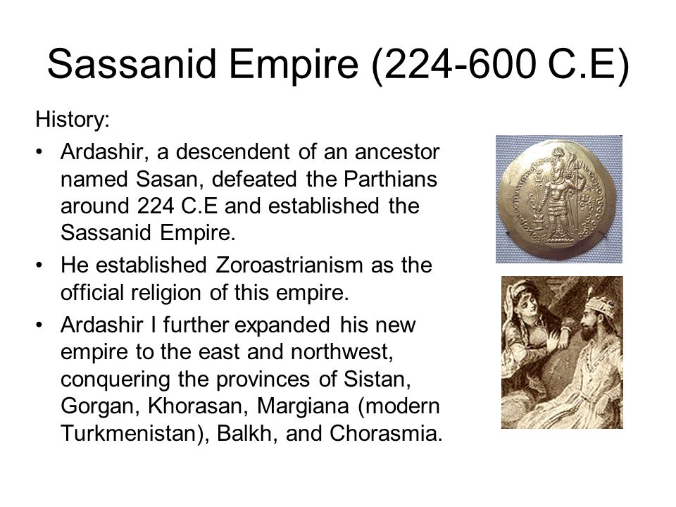 Sassanid Empire (224-600 C.E) History: Ardashir, a descendent of an ancestor named Sasan, defeated the Parthians around 224 C.E and established the Sa