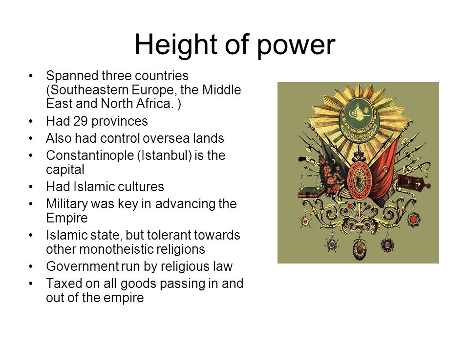 Height of power Spanned three countries (Southeastern Europe, the Middle East and North Africa. ) Had 29 provinces Also had control oversea lands Cons