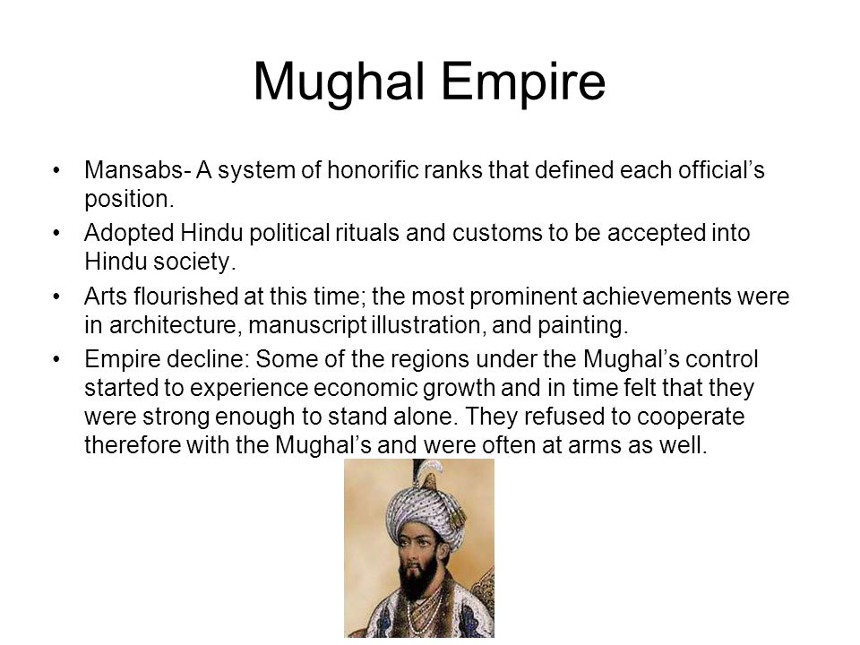 Mughal Empire Mansabs- A system of honorific ranks that defined each officials position. Adopted Hindu political rituals and customs to be accepted in