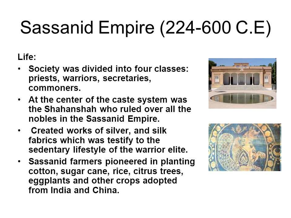 Sassanid Empire (224-600 C.E) Life: Society was divided into four classes: priests, warriors, secretaries, commoners. At the center of the caste syste