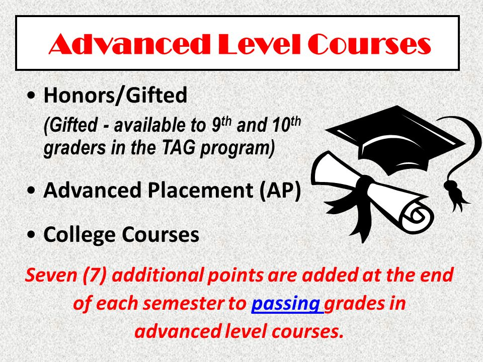 Advanced Level Courses Honors/Gifted (Gifted - available to 9 th and 10 th graders in the TAG program) Advanced Placement (AP) College Courses Seven (