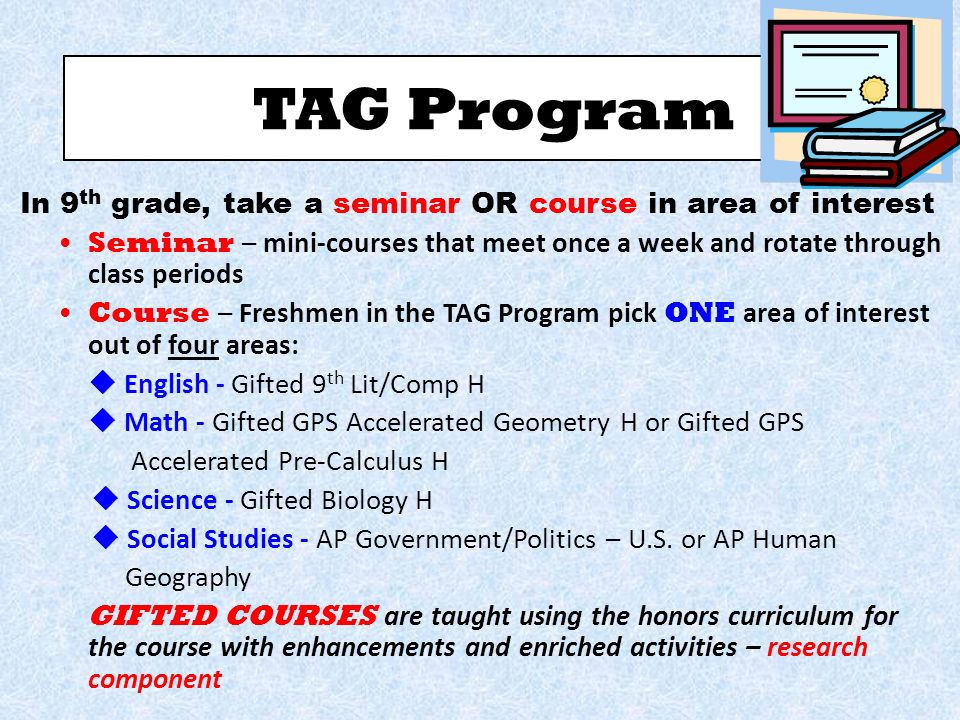 TAG Program In 9 th grade, take a seminar OR course in area of interest Seminar – mini-courses that meet once a week and rotate through class periods