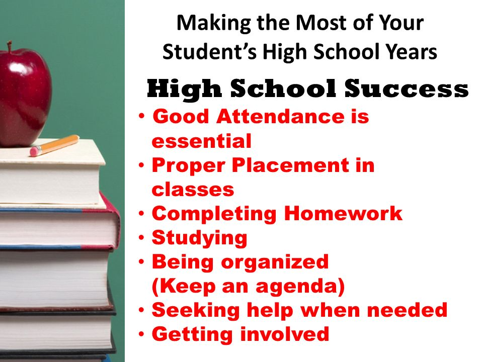Making the Most of Your Students High School Years High School Success Good Attendance is essential Proper Placement in classes Completing Homework St